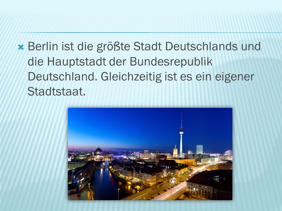 Berlin ist die größte Stadt Deutschlands und die Hauptstadt der Bundesrepublik Deutschland.