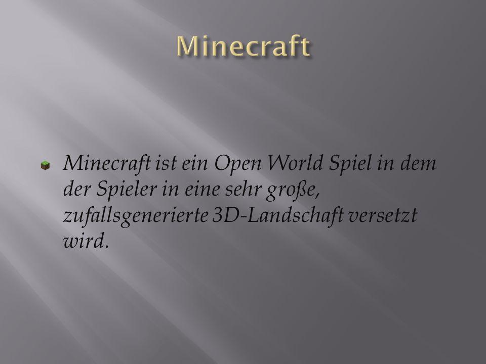 Minecraft Minecraft ist ein Open World Spiel in dem der Spieler in eine sehr große, zufallsgenerierte 3D-Landschaft versetzt wird.