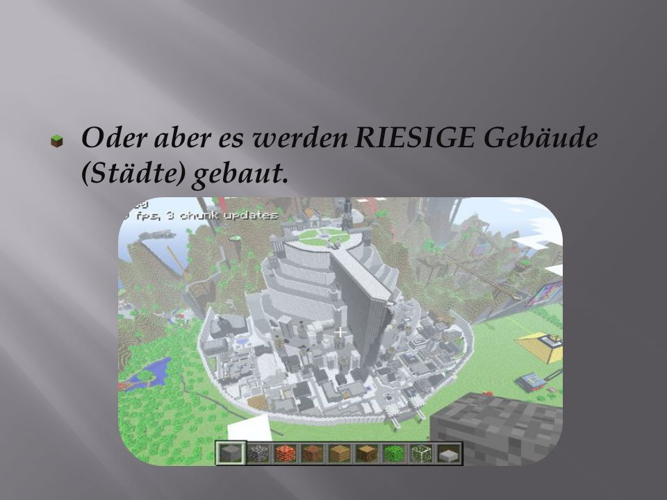 Oder aber es werden RIESIGE Gebäude (Städte) gebaut.
