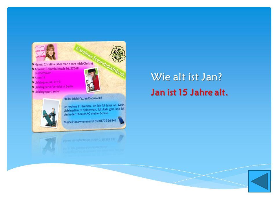 Wie alt ist Jan Jan ist 15 Jahre alt.