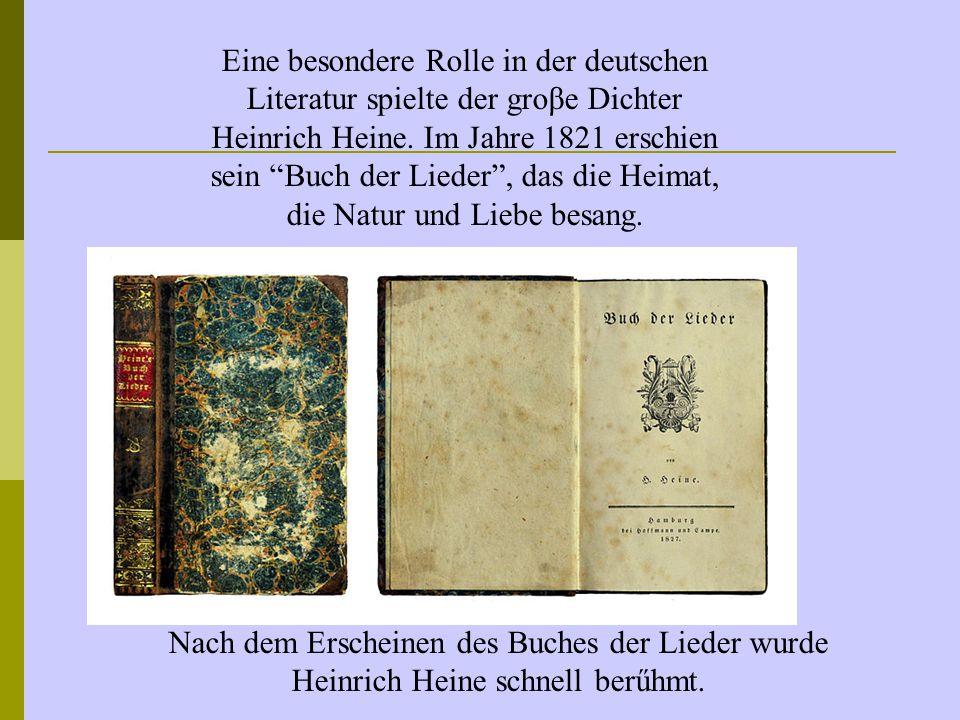 Eine besondere Rolle in der deutschen Literatur spielte der groβe Dichter Heinrich Heine. Im Jahre 1821 erschien sein Buch der Lieder , das die Heimat, die Natur und Liebe besang.