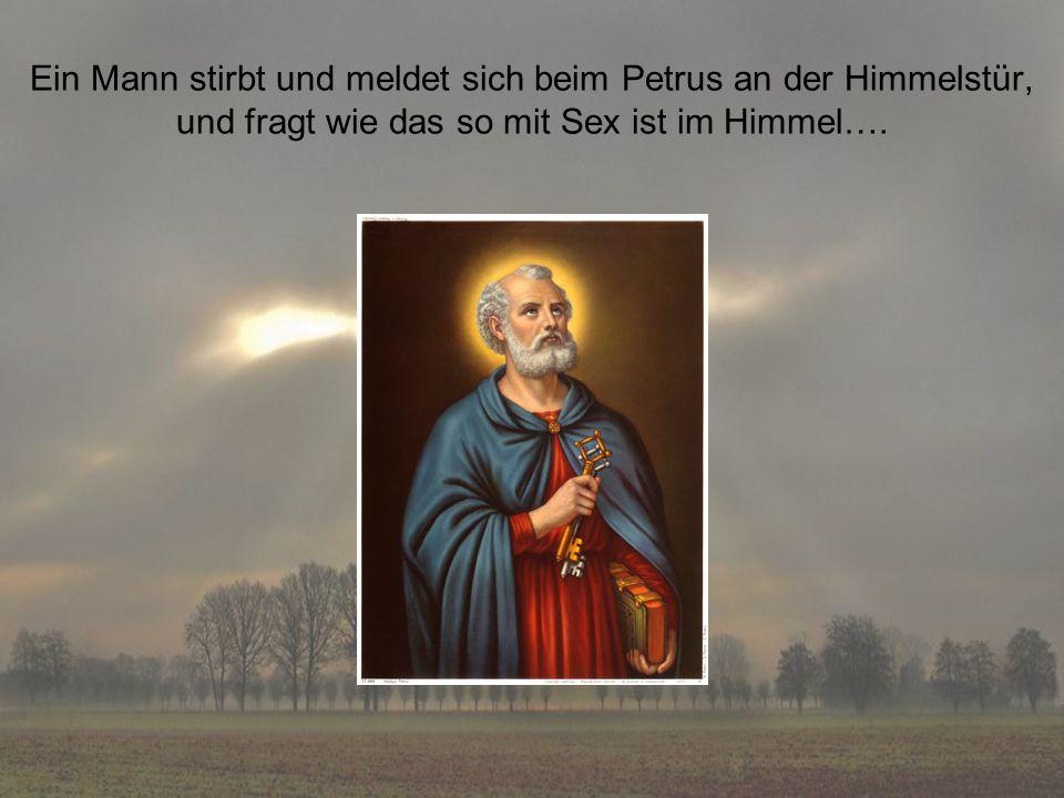 Ein Mann stirbt und meldet sich beim Petrus an der Himmelstür, und fragt wie das so mit Sex ist im Himmel….