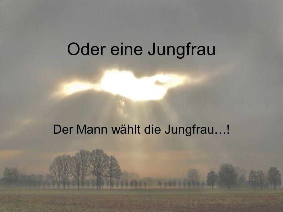 Der Mann wählt die Jungfrau…!