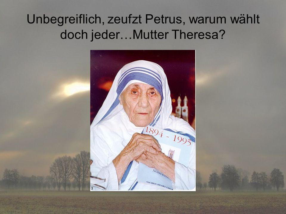 Unbegreiflich, zeufzt Petrus, warum wählt doch jeder…Mutter Theresa
