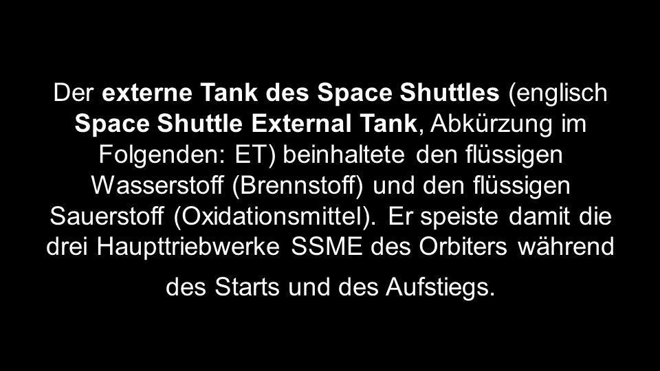 Der externe Tank des Space Shuttles (englisch Space Shuttle External Tank, Abkürzung im Folgenden: ET) beinhaltete den flüssigen Wasserstoff (Brennstoff) und den flüssigen Sauerstoff (Oxidationsmittel).