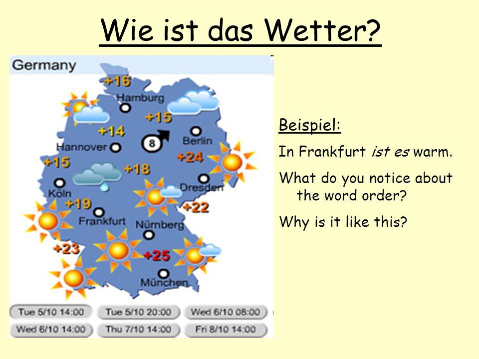 Wie ist das Wetter Beispiel: In Frankfurt ist es warm.