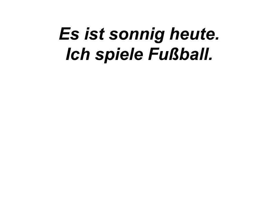 Es ist sonnig heute. Ich spiele Fußball.
