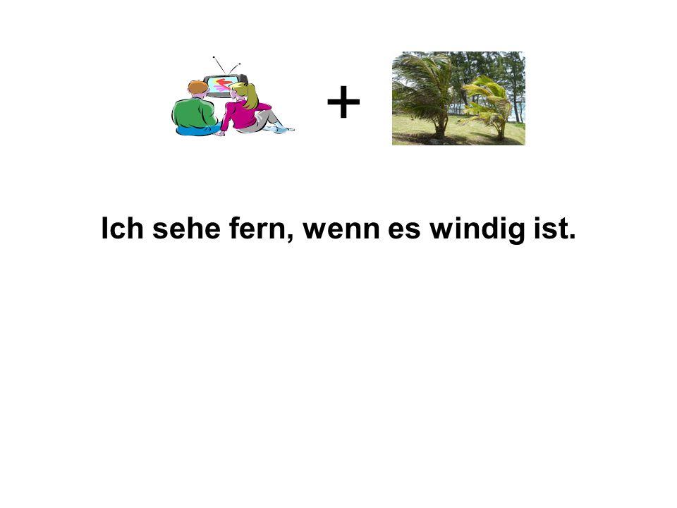 Ich sehe fern, wenn es windig ist.