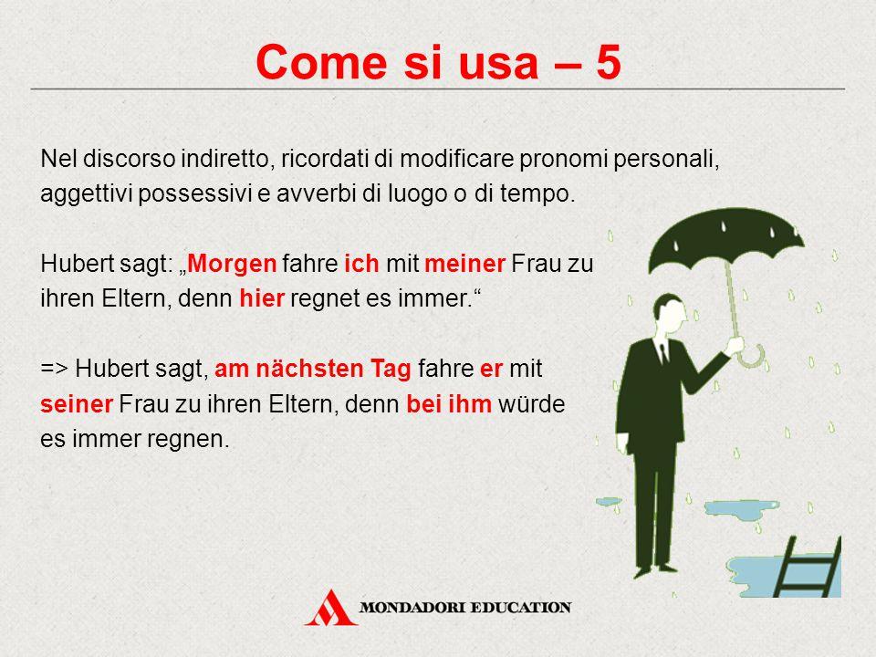Come si usa – 5 Nel discorso indiretto, ricordati di modificare pronomi personali, aggettivi possessivi e avverbi di luogo o di tempo.