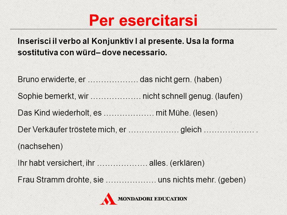 Per esercitarsi Inserisci il verbo al Konjunktiv I al presente. Usa la forma sostitutiva con würd– dove necessario.