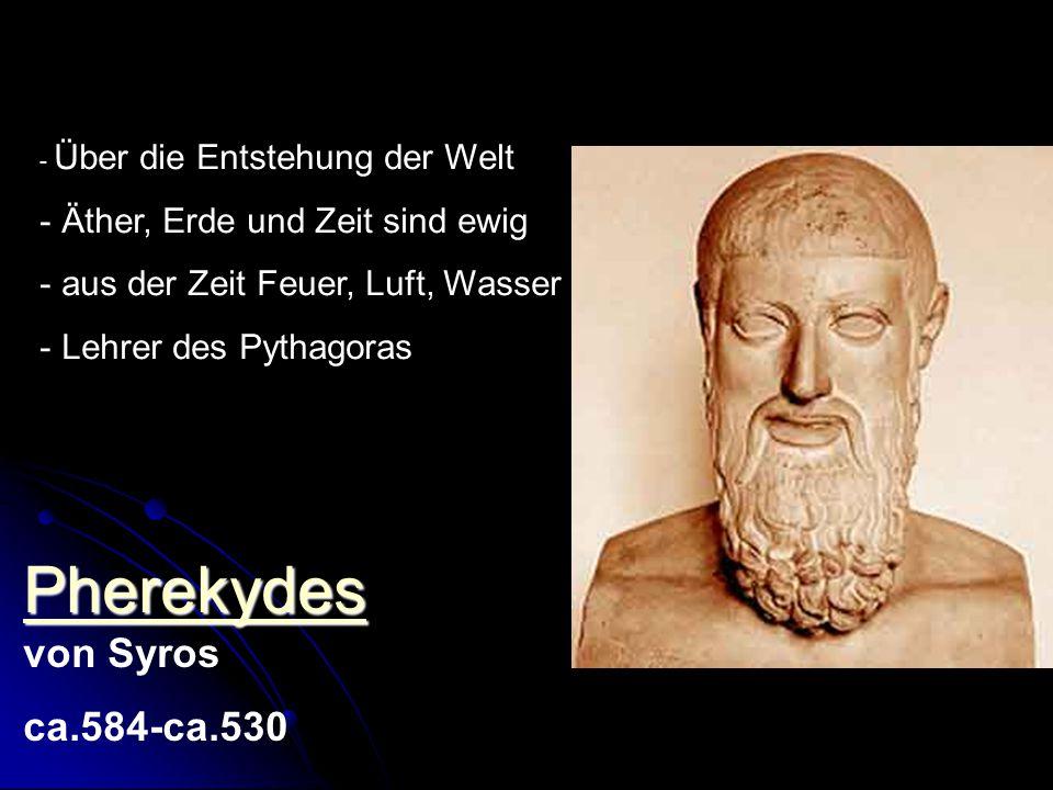 Pherekydes von Syros ca.584-ca.530 Äther, Erde und Zeit sind ewig