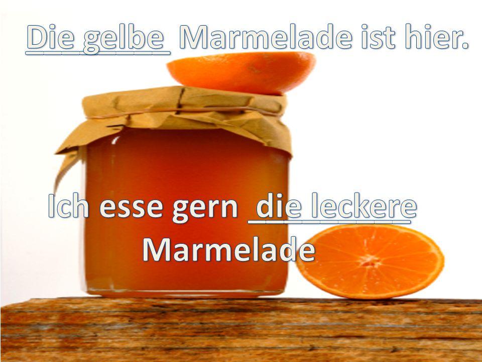 ________ Marmelade ist hier. Ich esse gern _________
