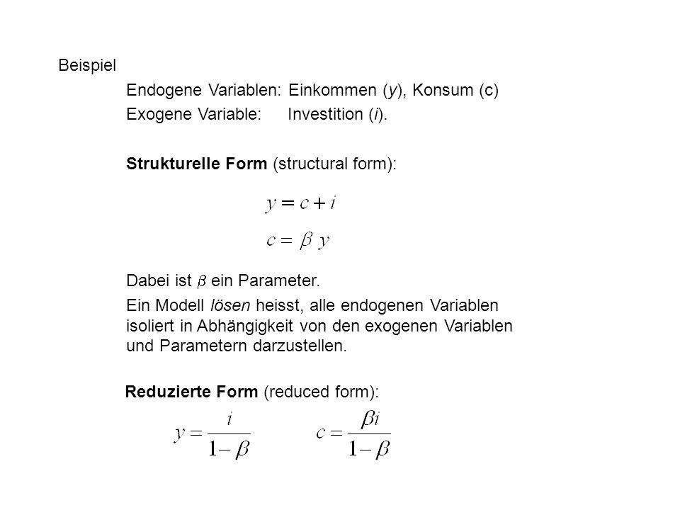 Beispiel Endogene Variablen: Einkommen (y), Konsum (c) Exogene Variable: Investition (i). Strukturelle Form (structural form):
