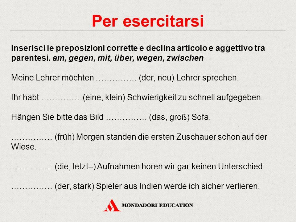 Per esercitarsi Inserisci le preposizioni corrette e declina articolo e aggettivo tra parentesi. am, gegen, mit, über, wegen, zwischen.