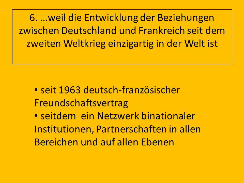 6. …weil die Entwicklung der Beziehungen zwischen Deutschland und Frankreich seit dem zweiten Weltkrieg einzigartig in der Welt ist