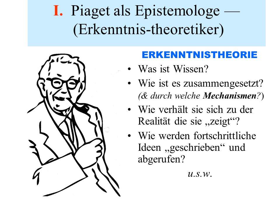 I. Piaget als Epistemologe — (Erkenntnis-theoretiker)
