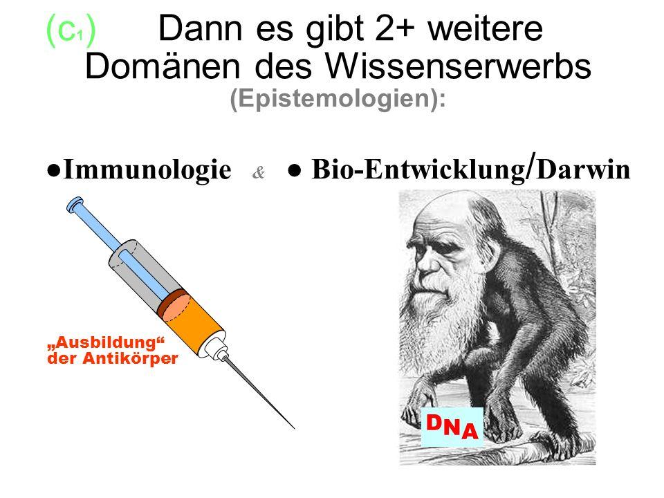 (c1) Dann es gibt 2+ weitere ------ Domänen des Wissenserwerbs (Epistemologien): ●Immunologie & ● Bio-Entwicklung/Darwin