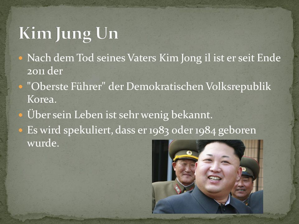 Kim Jung Un Nach dem Tod seines Vaters Kim Jong il ist er seit Ende 2011 der Oberste Führer der Demokratischen Volksrepublik Korea.