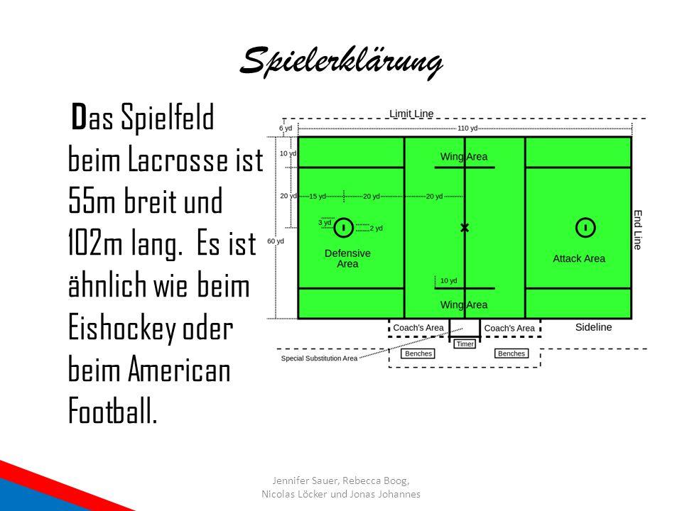 Spielerklärung Das Spielfeld beim Lacrosse ist 55m breit und 102m lang. Es ist ähnlich wie beim Eishockey oder beim American Football.