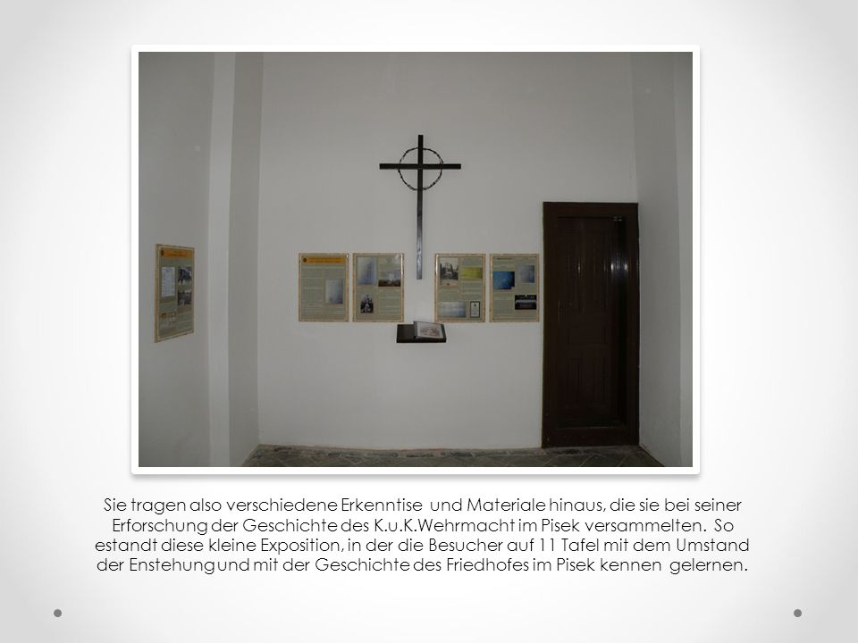 Sie tragen also verschiedene Erkenntise und Materiale hinaus, die sie bei seiner Erforschung der Geschichte des K.u.K.Wehrmacht im Pisek versammelten.