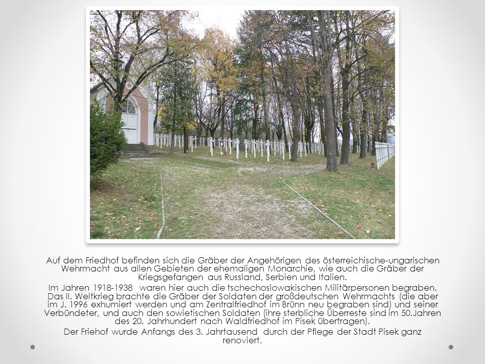 Auf dem Friedhof befinden sich die Gräber der Angehörigen des österreichische-ungarischen Wehrmacht aus allen Gebieten der ehemaligen Monarchie, wie auch die Gräber der Kriegsgefangen aus Russland, Serbien und Italien.