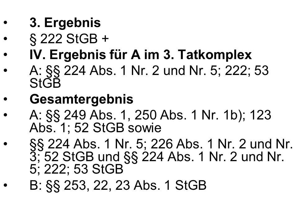3. Ergebnis § 222 StGB + IV. Ergebnis für A im 3. Tatkomplex. A: §§ 224 Abs. 1 Nr. 2 und Nr. 5; 222; 53 StGB.