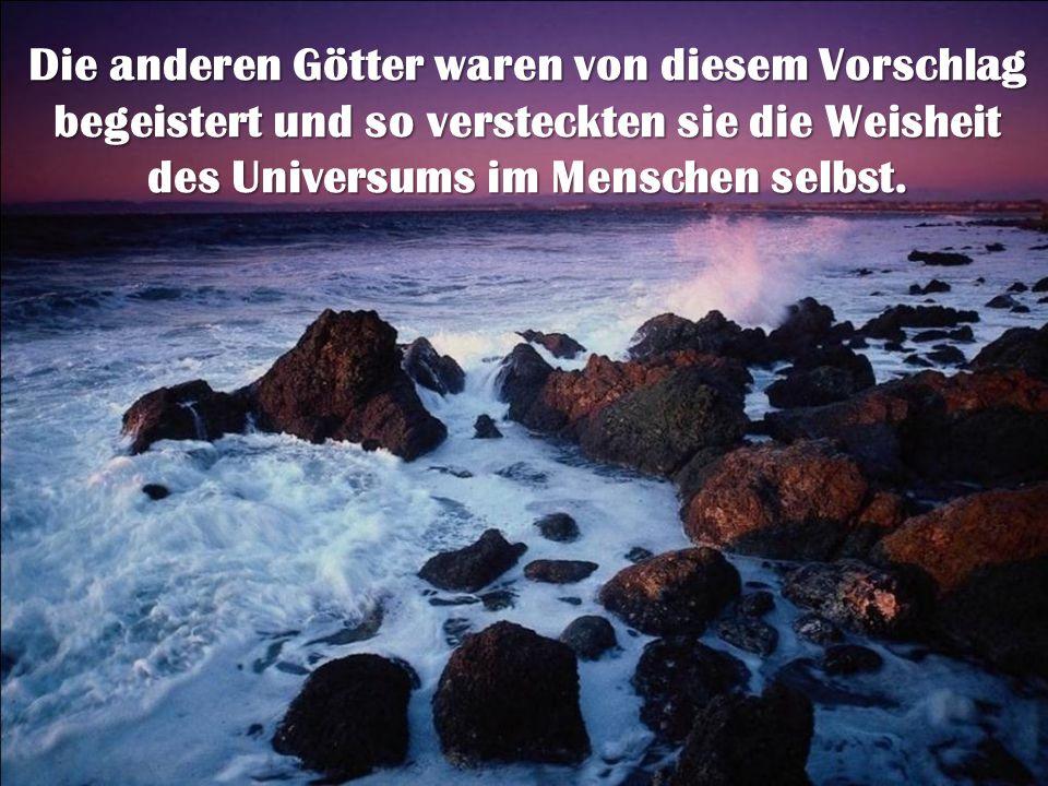 Die anderen Götter waren von diesem Vorschlag begeistert und so versteckten sie die Weisheit des Universums im Menschen selbst.