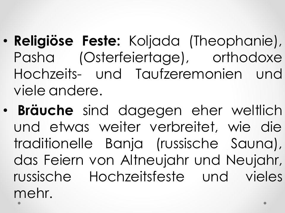 Religiöse Feste: Koljada (Theophanie), Pasha (Osterfeiertage), orthodoxe Hochzeits- und Taufzeremonien und viele andere.