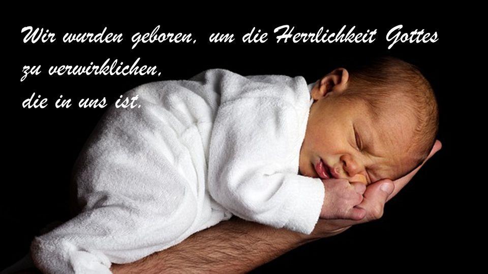 Wir wurden geboren, um die Herrlichkeit Gottes zu verwirklichen, die in uns ist.