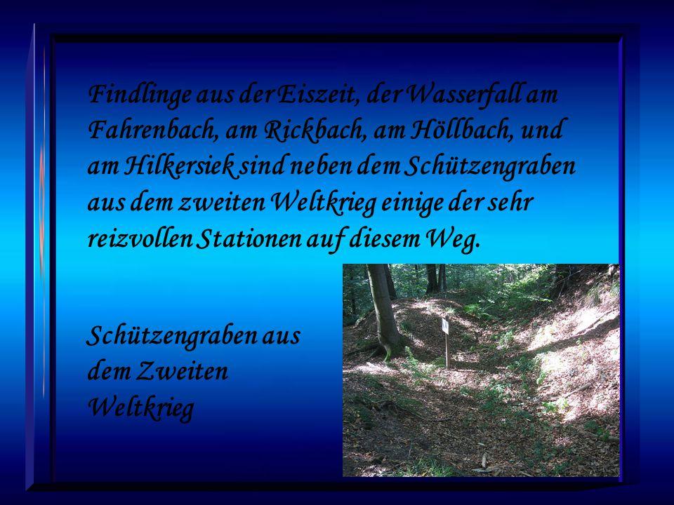 Findlinge aus der Eiszeit, der Wasserfall am Fahrenbach, am Rickbach, am Höllbach, und am Hilkersiek sind neben dem Schützengraben aus dem zweiten Weltkrieg einige der sehr reizvollen Stationen auf diesem Weg.