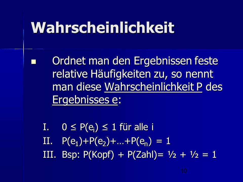 Wahrscheinlichkeit Ordnet man den Ergebnissen feste relative Häufigkeiten zu, so nennt man diese Wahrscheinlichkeit P des Ergebnisses e: