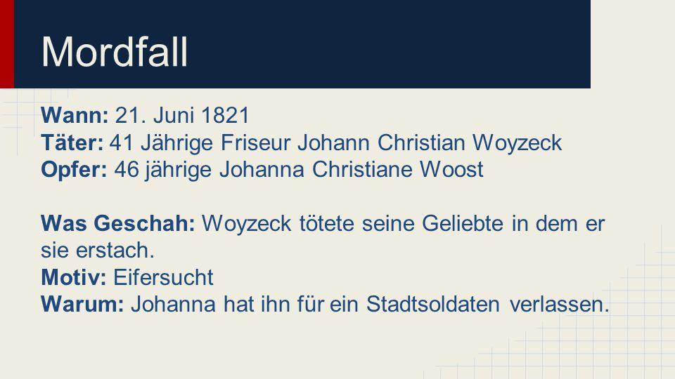 Mordfall Wann: 21. Juni 1821. Täter: 41 Jährige Friseur Johann Christian Woyzeck. Opfer: 46 jährige Johanna Christiane Woost.