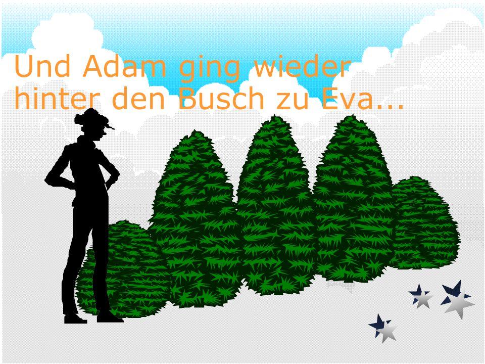 Und Adam ging wieder hinter den Busch zu Eva...