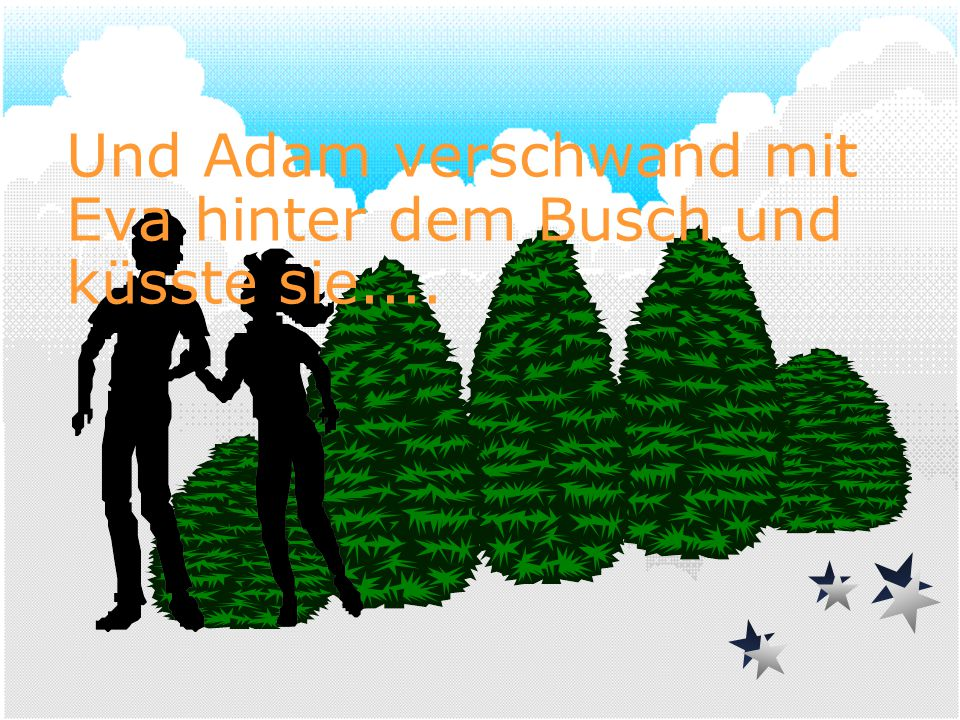 Und Adam verschwand mit Eva hinter dem Busch und küsste sie....