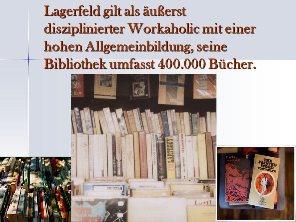 Lagerfeld gilt als äußerst disziplinierter Workaholic mit einer hohen Allgemeinbildung, seine Bibliothek umfasst 400.000 Bücher.