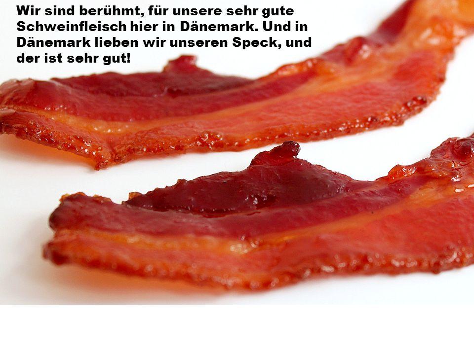 Wir sind berühmt, für unsere sehr gute Schweinfleisch hier in Dänemark
