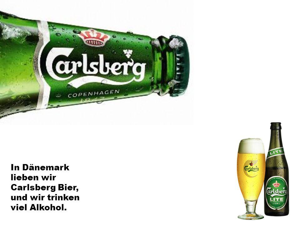 In Dänemark lieben wir Carlsberg Bier, und wir trinken viel Alkohol.