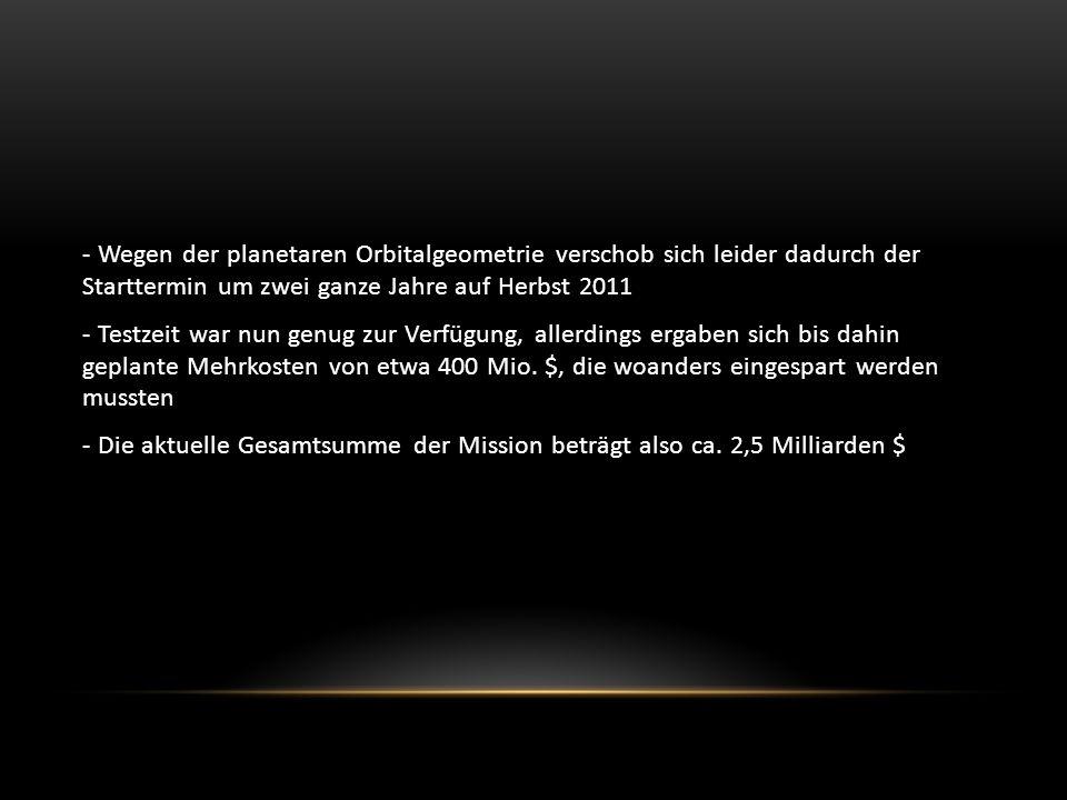 - Wegen der planetaren Orbitalgeometrie verschob sich leider dadurch der Starttermin um zwei ganze Jahre auf Herbst 2011