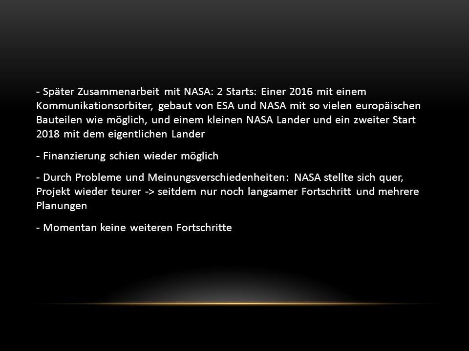 - Später Zusammenarbeit mit NASA: 2 Starts: Einer 2016 mit einem Kommunikationsorbiter, gebaut von ESA und NASA mit so vielen europäischen Bauteilen wie möglich, und einem kleinen NASA Lander und ein zweiter Start 2018 mit dem eigentlichen Lander