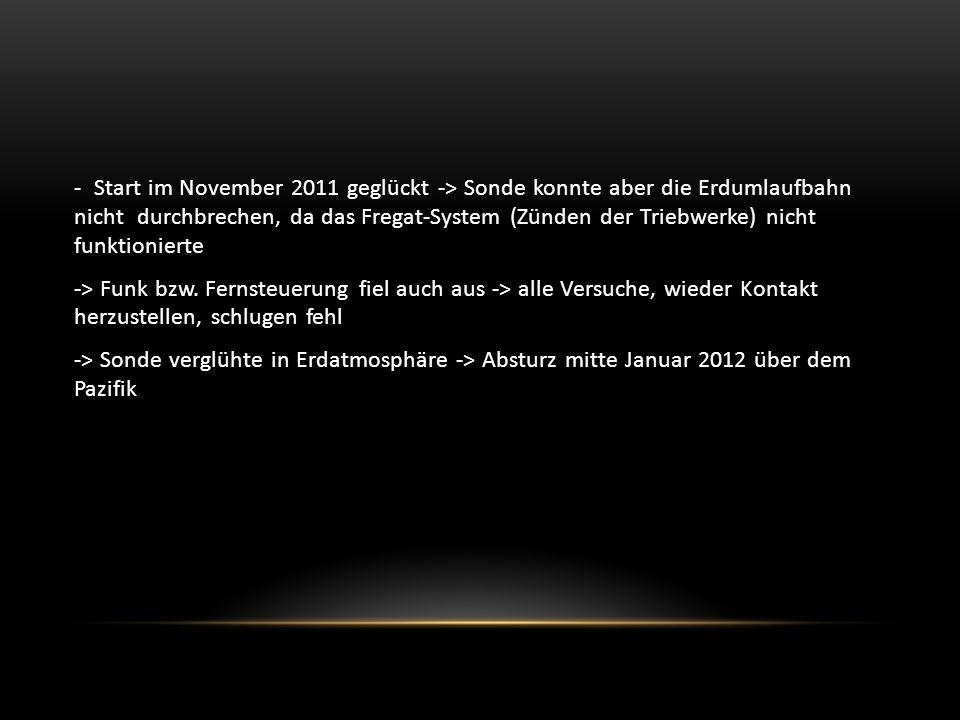 - Start im November 2011 geglückt -> Sonde konnte aber die Erdumlaufbahn nicht durchbrechen, da das Fregat-System (Zünden der Triebwerke) nicht funktionierte