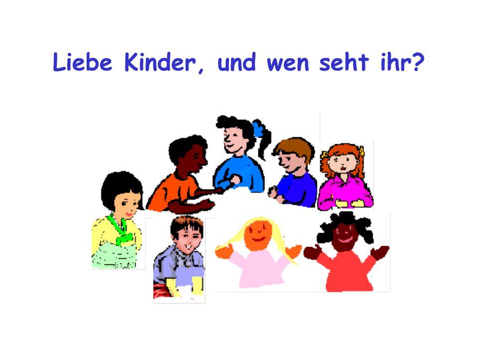 Liebe Kinder, und wen seht ihr
