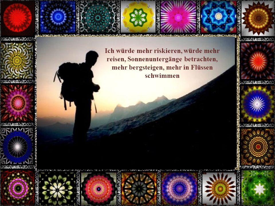 Ich würde mehr riskieren, würde mehr reisen, Sonnenuntergänge betrachten, mehr bergsteigen, mehr in Flüssen schwimmen