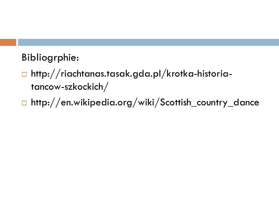 Bibliogrphie: http://riachtanas.tasak.gda.pl/krotka-historia- tancow-szkockich/ http://en.wikipedia.org/wiki/Scottish_country_dance.