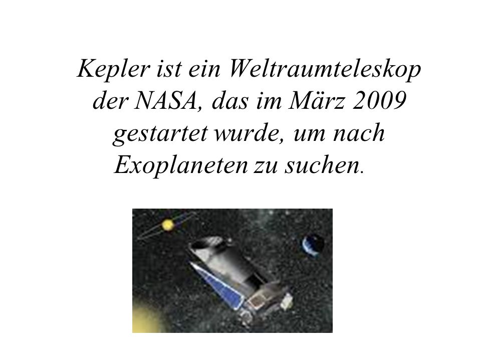 Kepler ist ein Weltraumteleskop der NASA, das im März 2009 gestartet wurde, um nach Exoplaneten zu suchen.