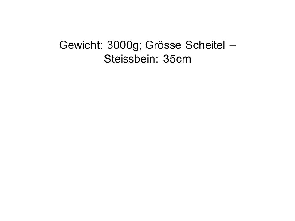 Gewicht: 3000g; Grösse Scheitel – Steissbein: 35cm