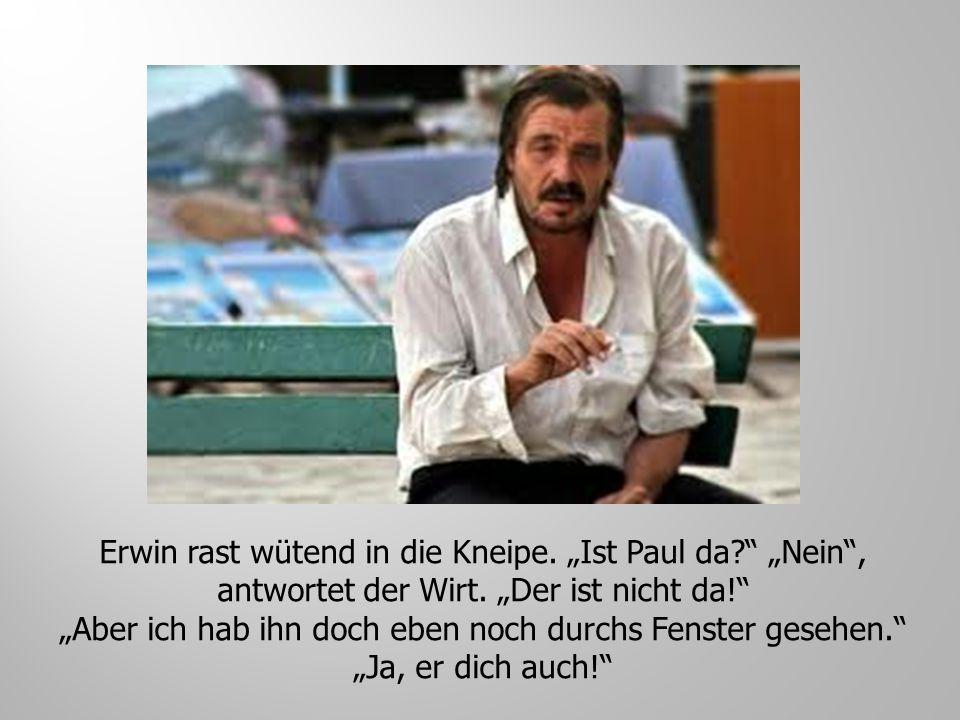 "Erwin rast wütend in die Kneipe. ""Ist Paul da"