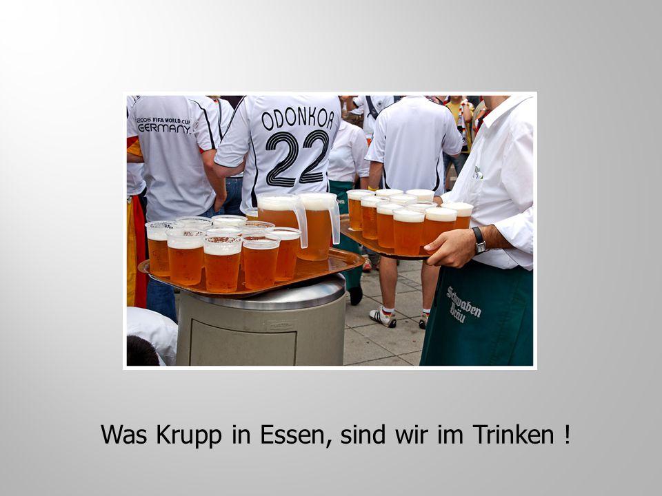 Was Krupp in Essen, sind wir im Trinken !