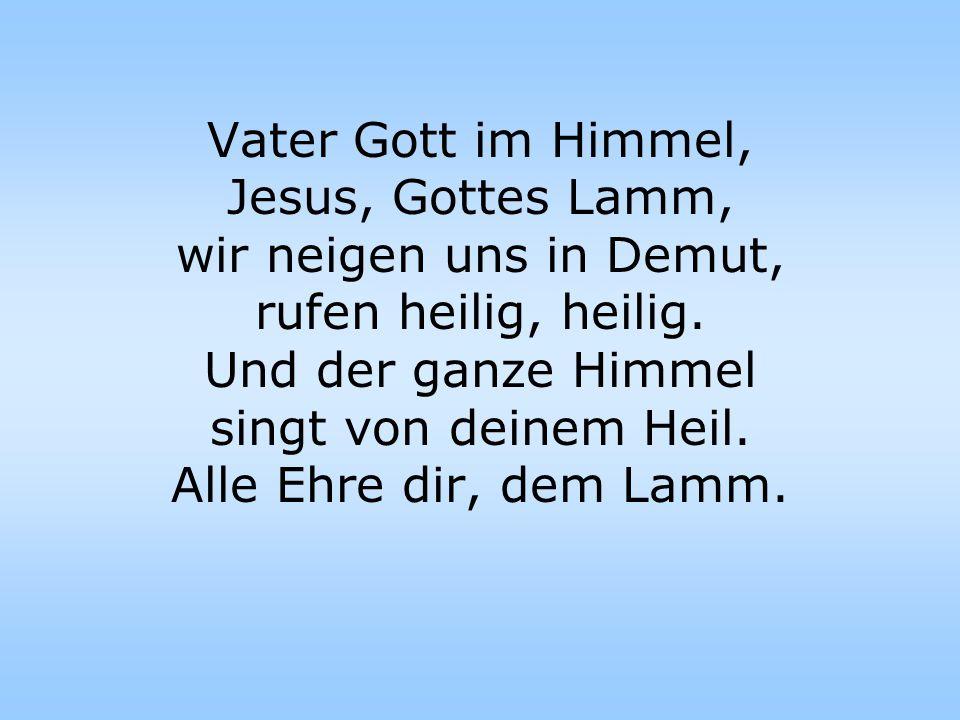 Vater Gott im Himmel, Jesus, Gottes Lamm, wir neigen uns in Demut, rufen heilig, heilig.