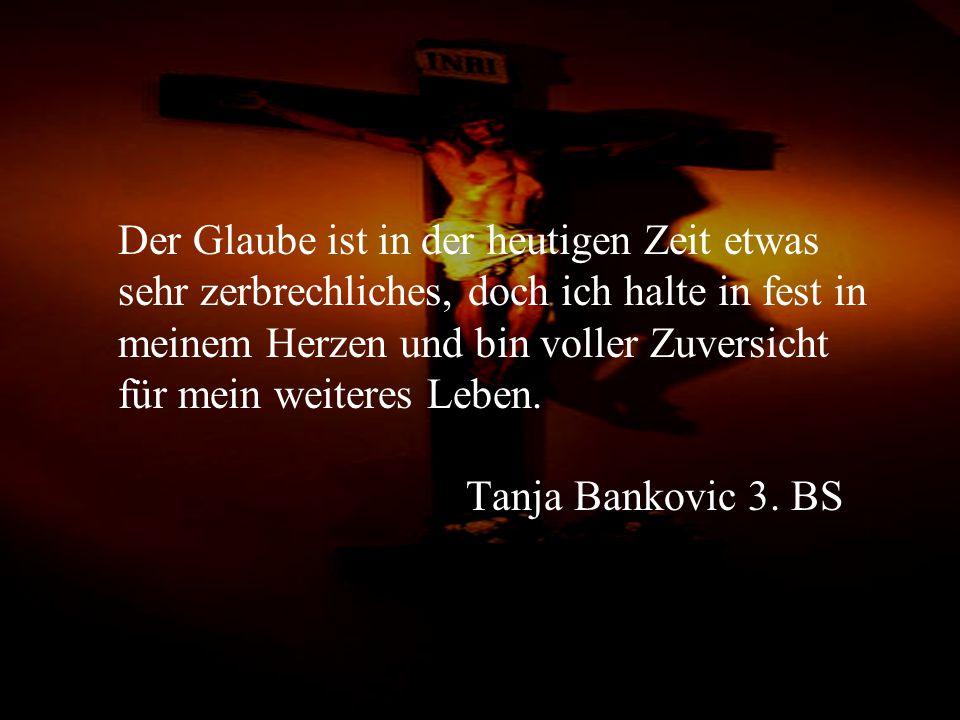 Der Glaube ist in der heutigen Zeit etwas sehr zerbrechliches, doch ich halte in fest in meinem Herzen und bin voller Zuversicht für mein weiteres Leben. Tanja Bankovic 3. BS