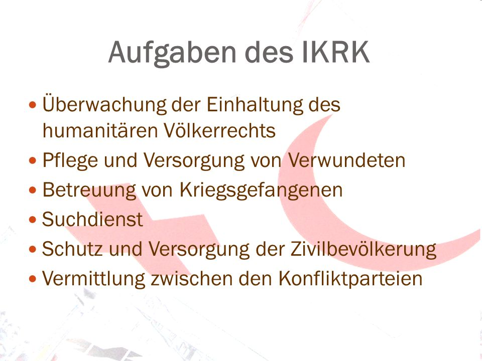 Aufgaben des IKRK Überwachung der Einhaltung des humanitären Völkerrechts. Pflege und Versorgung von Verwundeten.